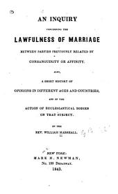 An Inquiry Concerning the Lawfulness of Marriage Between Parties Previously Related by Consanguinity Or Affinity: Also, a Short History of Opinions in Different Ages and Countries, and of the Action of Ecclesiastical Bodies on that Subject
