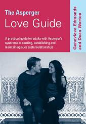 The Asperger Love Guide: A Practical Guide for Adults with Asperger's Syndrome to Seeking, Establishing and Maintaining Successful Relationships