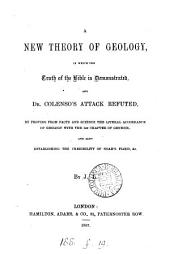 A new theory of geology, in which the truth of the Bible is demonstrated, and dr. Colenso's attack refuted, By J.L.