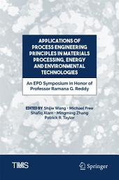 Applications of Process Engineering Principles in Materials Processing, Energy and Environmental Technologies: An EPD Symposium in Honor of Professor Ramana G. Reddy