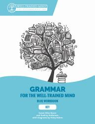 Key To Blue Workbook A Complete Course For Young Writers Aspiring Rhetoricians And Anyone Else Who Needs To Understand How English Works Grammar For The Well Trained Mind  Book PDF