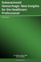 Subarachnoid Hemorrhage: New Insights for the Healthcare Professional: 2013 Edition