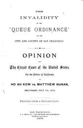 "The Invalidity of the ""Queue Ordinance"" of the City and County of San Francisco: Opinion of the Circuit Court of the United States, for the District of California, in Ho Ah Kow Vs. Matthew Nunan, Delivered July 7th, 1879. Printed from a Revised Copy"