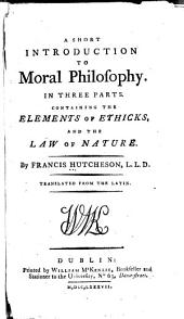 A Short Introduction to Moral Philosophy: In Three Parts. Containing the Elements of Ethicks and the Law of Nature