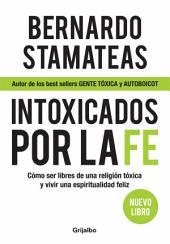 Intoxicados por la fe: Cómo ser libres de una religión tóxica y vivir una espiritualidad feliz