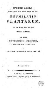 Martini Vahlii ... Enumeratio plantarum, vel ab aliis, vel ab ipso observatarum, cum earum differentiis specificis, synonymis selectis et descriptionibus succinctis. Volumen 1. [-2.]: Volume 1