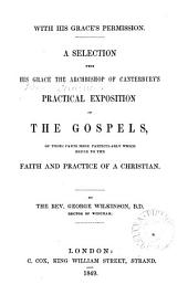 A selection from ... the archbishop of Canterbury's practical exposition of the Gospels, of those parts ... which refer to the faith and practice of a Christian. By G. Wilkinson