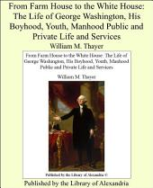 From Farm House to the White House: The Life of George Washington, His Boyhood, Youth, Manhood Public and Private Life and Services