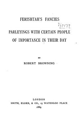 Robert Browning s Poetical Works  Ferishtah s fancies  Parleyings with certain people of importance in their day PDF