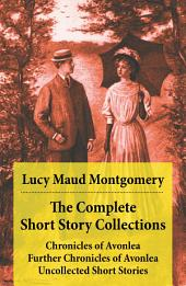 The Complete Short Story Collections: Chronicles of Avonlea + Further Chronicles of Avonlea + Uncollected Short Stories