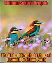 The Tale of Prophet Ishmael (Ismail) In Islam Faith