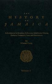 The History of Jamaica, Volume 1: Reflections on its Situation, Settlements, Inhabitants, Climate, Products, Commerce, Laws, and Government