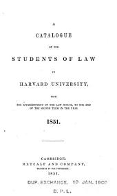 A Catalogue of the Students of Law in Harvard University: From the Establishment of the Law School, to the End of the Second Term in the Year 1851