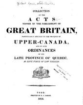 A Collection of the Acts Passed in the Parliament of Great Britain, Particularly Applying to the Province of Upper-Canada, and of Such Ordinances of the Late Province of Quebec, as Have Force of Law Therein