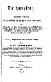 Die Hausfrau: Praktisches Lehrbuch für deutsche Mädchen und Frauen über die Kenntnisse und Verwaltungsregeln des wirthschaftlichen, bürgerlichen Hauswesens ...