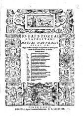 Io. Bapt. Portae Neapolitani Magiae naturalis libri 20. Ab ipso authore expurgati, superaucti, in quibus scientiarum naturalium diuitiae, & delitiae demonstrantur ..