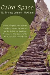 Cairn-Space: Poems, Prayers, and Mindful Amblings about the Places We Set Aside for Meaning, Prayer, and the Sacramental Life in the New Monasticism