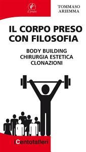 Il Corpo preso con Filosofia: body building chirurgia estetica clonazioni