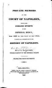 Private Memoirs of the Court of Napoleon: And of Some Publick Events of the Imperial Reign, from 1805 to the First of May 1814, to Serve as a Contribution to the History of Napoleon