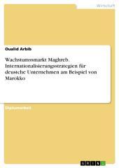 Wachstumssmarkt Maghreb. Internationalisierungsstrategien für deustche Unternehmen am Beispiel von Marokko