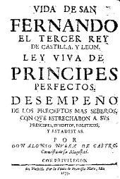 Vida de san Fernando el tercer rey de Castilla y Leon: ley viua de principes perfectos ...
