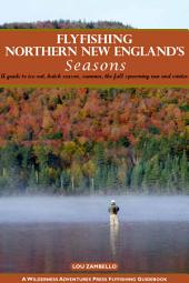 Flyfishing Northern New England's Seasons: A guide to ice-out, hatch season, summer, the fall spawning run and winter