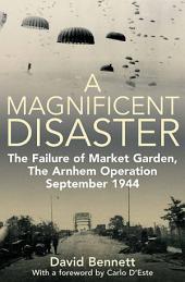 A Magnificent Disaster: The Failure of Market Garden, The Arnhem Operation, September 1944