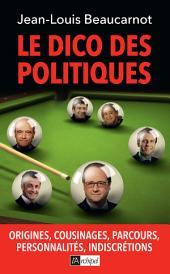 Le dico des politiques: Origines, cousinages, parcours, personnalités, indiscrétions