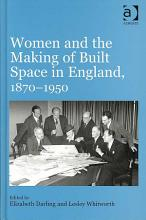 Women and the Making of Built Space in England  1870 1950 PDF
