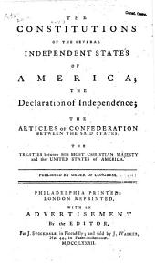 The Constitutions of the Several Independent States of America: The Declaration of Independence and the Articles of Confederation Between the Said States : to which are Now Added, the Declaration of Rights, the Non-importation Agreement, and the Petition of Congress to the King Delivered by Mr. Penn : with an Appendix Containing the Treaties Between His Most Christian Majesty and the United States of America : the Provisional Treaty with America, and (never Before Published) an Authentic Copy of the Treaty Concluded Between Their High Mightinesses the States-General, and the United States of America