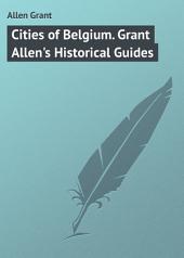Cities of Belgium. Grant Allen's Historical Guides