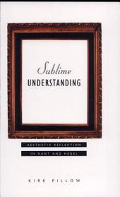 Sublime Understanding: Aesthetic Reflection in Kant and Hegel