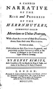 A Candid Narrative of the Rise and Progress of the Herrnhuters,: Commonly Call'd Moravians Or Unitas Fratrum, with a Short Account of Their Doctrines, Drawn from Their Own Writings. To which are Added, Observations on Their Politics in General, and Particularly on Their Conduct Whilst in the County of Büdingen in the Circle of the Upper-Rhine in Germany