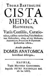 Thomae Bartholini Cista medica hafniensis, variis consiliis, curationibus, casibus rarioribus ...: accedit ejusdem domus anatomica brevissimè descripta