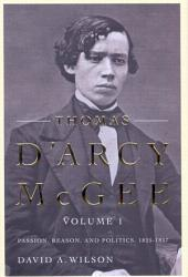 Thomas D'Arcy Mcgee: Passion, Reason, and Politics, 1825-1857