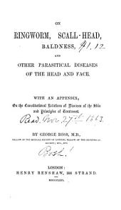 On Ringworm, Scall-head, Baldness, and Other Parasitical Diseases of the Head and Face: With an Appendix. On the Constitutional Relations of Diseases of the Skin and Principles of Treatment