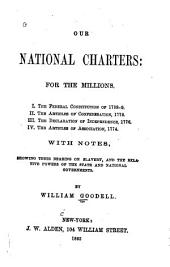 Our National Charters: For the Millions. I. The Federal Constitution of 1788-9. II. The Articles of Confederation, 1778. III. The Declaration of Independence, 1776. IV. The Articles of Association, 1774. With Notes, Showing Their Bearing on Slavery, and the Relative Powers of the State and National Governments