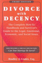 Divorce with Decency: The Complete How-To Handbook and Survivor's Guide to the Legal Emotional, Economic, and Social Issues