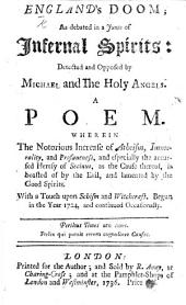 England's Doom, as debated in a junto of infernal spirits: detected and opposed by Michael and the holy angels; a poem, wherein the notorious increase of atheism, immorality and profaneness ... is boasted of by the Evil, and lamented by the Good Spirits
