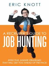 A Recruiter's Guide to Job Hunting: Effective, Insider Strategies that Will Get You Ahead of the Pack