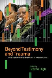 Beyond Testimony and Trauma: Oral History in the Aftermath of Mass Violence