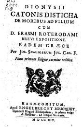 Dionysii Catonis Disticha de moribus ad filium cum D. Erasmi Roterodami brevi expositione. Eadem Græce per Jos. Scaligerum Jul. Caes. F. Nunc primum Belgico carmine reddita