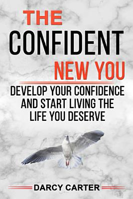 The Confident New You   Develop Your Confidence and Start Living The Life You Deserve PDF