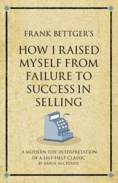 Frank Bettger's How I Raised Myself from Failure to Success in Selling: A modern-day interpretation of a self-help classic