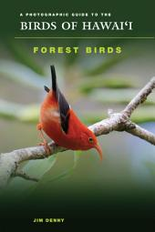 A Photographic Guide to the Birds of Hawaii: Forest Birds