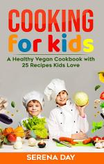 Cooking for Kids - A Healthy Vegan Cookbook with 25 Recipes Kids Love