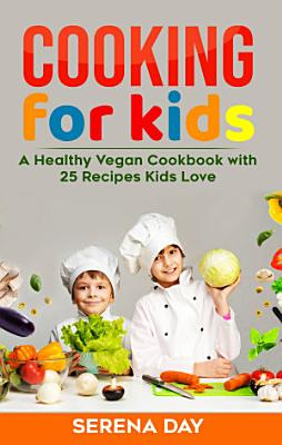 Cooking for Kids   A Healthy Vegan Cookbook with 25 Recipes Kids Love PDF