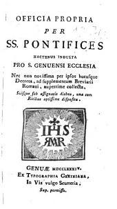 Officia propria per SS. Pontifices hactenus indulta pro S. Genuensi Ecclesia: nec non nouissima per ipsos hucusque decreta, ad supplementum breuiarii romani, nuperrime collecta ...