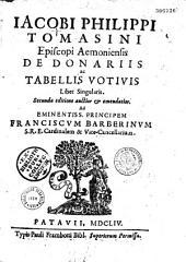 Jacobi Philippi Tomasini... de Donariis ac tabellis votivis, liber singularis, secunda editione, auctior et emendatio... [Epistola Octavii Ferrarii, Carmina J. B. Veri, M. Vayrae]