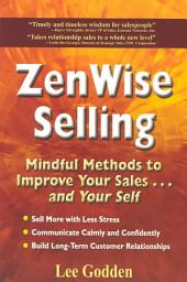 ZenWise Selling: Mindful Methods to Improve Your Sales... and Your Self